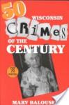 50 Wisconsin Crimes of the Century - Marv Balousek, J. Allen Kirsch