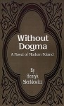 Without Dogma: A Novel of Modern Poland - Henryk Sienkiewicz, Iza Young