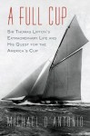A Full Cup: Sir Thomas Lipton's Extraordinary Life and His Quest for the America's Cup - Michael D'Antonio