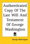 Authenticated Copy of the Last Will and Testament of George Washington - George Washington
