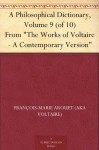 """A Philosophical Dictionary, Volume 9 (of 10) From """"The Works of Voltaire - A Contemporary Version"""" - François-Marie Arouet (AKA Voltaire), William F. Fleming"""
