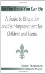 Be The Best You Can Be; A Guide to Etiquette and Self-Improvement for Children and Teens - Robin Thompson
