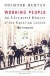 Working People: An Illustrated History of the Canadian Labour Movement - Desmond Morton