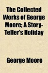The Collected Works of George Moore; A Story-Teller's Holiday - George Moore