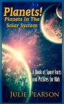 Planets! Planets in The Solar System: A Book of Space Facts and Pictures About The Planets, The Sun, Asteroids and General Astronomy for Kids - Julie Pearson