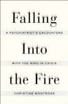 Falling Into the Fire: A Psychiatrist's Encounters with the Mind in Crisis - Christine Montross