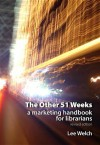 The Other 51 Weeks: a marketing handbook for librarians - Lee Welch