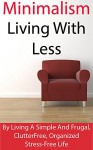 Minimalism: Living With Less: Becoming A Minimalist By Living A Simple And Frugal, Clutter Free, Organized Stress-Free Life - Kevin Brown