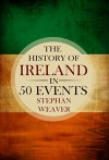The History of Ireland in 50 Events: (Irish History - St Patrick - Brian Boru - Bloody Sunday - Potato Famine - Irish Rebellion - Irish Independence) (Timeline History in 50 Events Book 2) - Stephan Weaver