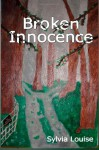 Broken Innocence: A memoire about an adult who uncloaks child abuse. - Sylvia Louise