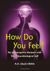 How Do You Feel?: An Interoceptive Moment with Your Neurobiological Self - A.D. (Bud) Craig