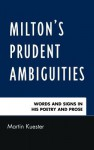 Milton's Prudent Ambiguities: Words and Signs in His Poetry and Prose - Martin Kuester