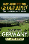 Jaw-Dropping Geography: Fun Learning Facts About GLORIOUS GERMANY: Illustrated Fun Learning For Kids - Jess Roche