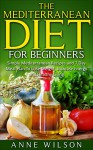 Mediterranean Diet:The Mediterranean Diet for Beginners: Simple Mediterranean Recipes and 7 Day Meal Plan To Lose Weight, Increase Energy and Healthy Living - Anne Wilson
