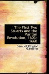 The First Two Stuarts and the Puritan Revolution, 1603-1660 - Samuel Rawson Gardiner