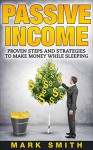Passive Income: Beginners Guide - Proven Steps And Strategies to Make Money While Sleeping (FREE Training Bonus Included) (Passive Income Online, Amazon FBA, Make Money Online, Passive Incom Streams) - Mark Smith