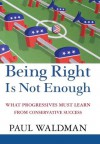 Being Right Is Not Enough: What Progressives Can Learn from Conservative Sucess - Paul Waldman