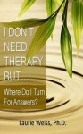 Emotional Self Help: I Don't Need Therapy ,.. But Where Do I Turn for Answers? - Laurie Weiss