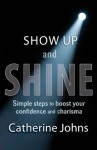 Show Up and Shine: Simple Steps to Boost Your Confidence and Charisma - Catherine Johns