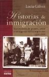 Historias de Inmigracion: Testimonios de Pasion, Amor y Arraigo En Tierra Argentina, 1850-1950 - Lucia Galvez