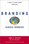 Branding Across Borders: A Guide To Global Brand Marketing - James R. Gregory