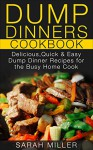 Dump Dinners Cookbook: Delicious, Quick & Easy Dump Dinner Recipes for the Busy Home Cook - SARAH MILLER