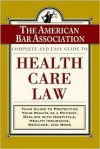 The ABA Complete and Easy Guide to Health Care Law: Your Guide to Protecting Your Rights as a Patient, Dealing with Hospitals, Health Insurance, Medicare, and More - The American Bar Association, ABA