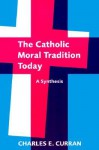 The Catholic Moral Tradition Today: A Synthesis (Moral Traditions series) - Charles E. Curran