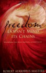 Freedom Doesn't Mind Its Chains: Revisioning Sex, Body, Emotion, & Spirituality - Robert Augustus Masters