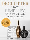 Declutter: How To Simplify Your World, Reduce Stress, and Enjoy a Better Life - Simon Jenkins