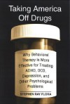 Taking America Off Drugs: Why Behavioral Therapy Is More Effective for Treating ADHD, OCD, Depression, and Other Psychological Problems - Stephen Ray Flora