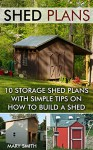 Shed Plans: 10 Storage Shed Plans with Simple Tips on How to Build a Shed: (Plans For Building A Shed, Woodworking Books) (Sheds And Barns) - Mary Smith