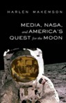 Media, NASA, and America's Quest for the Moon - Harlen Makemson