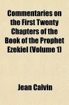 Commentaries on the First Twenty Chapters of the Book of the Prophet Ezekiel (Volume 1) - John Calvin