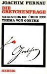 Die Gretchenfrage: Variationen über ein Thema von Goethe - Joachim Fernau