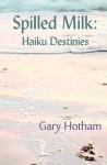 Spilled Milk: Haiku Destinies - Gary Hotham
