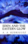 Eden and the Eastern Glow - A. A. Rodriguez