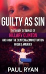 Guilty as Sin: The Dirty Dealings of Hillary Clinton and how the Clinton Administration Fooled America - Paul Ryan