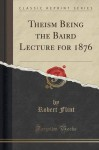 Theism Being the Baird Lecture for 1876 (Classic Reprint) - Robert Flint