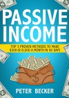 Passive Income: 3 Proven Methods to make $300-$10,000 a month in 90 days (Step by Step Guide to Create Passive Income) - Peter Becker