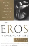 The Eros of Everyday Life: Essays on Ecology, Gender and Society - Susan Griffin