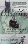 The Last Explorer: Hubert Wilkins Australia's Unknown Hero - Simon Nasht