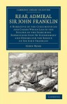 Rear Admiral Sir John Franklin: A Narrative of the Circumstances and Causes Which Led to the Failure of the Searching Expeditions Sent by Government and Others for the Rescue of Sir John Franklin - John Ross