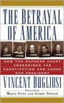 The Betrayal of America: How the Supreme Court Undermined the Constitution & Chose Our President - Vincent Bugliosi, Gerry Spence, Molly Ivins