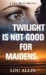 Twilight Is Not Good for Maidens: A Holly Martin Mystery - Lou Allin