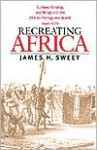 Recreating Africa: Culture, Kinship, and Religion in the African-Portuguese World, 1441-1770 - James H. Sweet