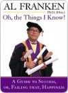 Oh, the Things I Know: A Guide to Success Or, Failing That, Happiness - Al Franken
