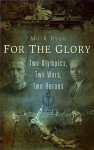 For the Glory: Two Olympics, Two Wars, Two Heroes - Mark Ryan
