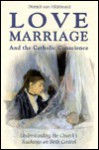 Love, Marriage, And The Catholic Conscience: Understanding The Church's Teachings On Birth Control - Dietrich von Hildebrand