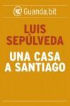 Una casa a Santiago - Luis Sepúlveda, Ilide Carmignani